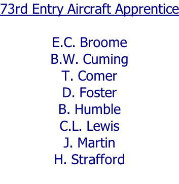 73rd Entry Aircraft Apprentice  E.C. Broome B.W. Cuming T. Comer D. Foster B. Humble C.L. Lewis J. Martin H. Strafford