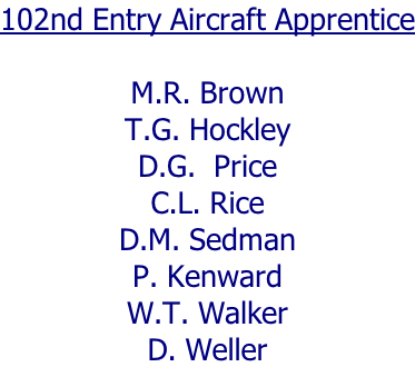 102nd Entry Aircraft Apprentice  M.R. Brown T.G. Hockley D.G.  Price C.L. Rice D.M. Sedman P. Kenward W.T. Walker D. Weller