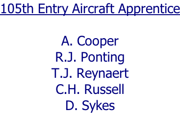 105th Entry Aircraft Apprentice  A. Cooper R.J. Ponting T.J. Reynaert C.H. Russell D. Sykes