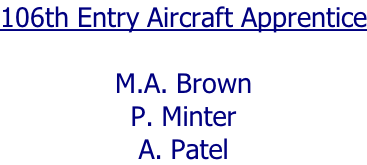 106th Entry Aircraft Apprentice  M.A. Brown P. Minter A. Patel