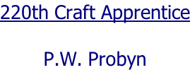 220th Craft Apprentice  P.W. Probyn