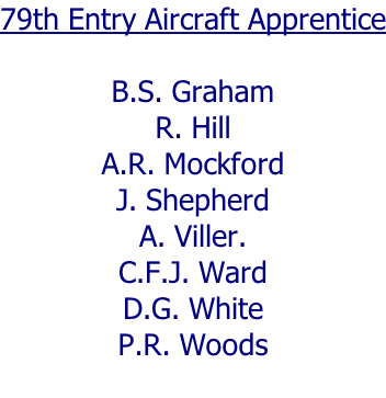 79th Entry Aircraft Apprentice  B.S. Graham R. Hill A.R. Mockford J. Shepherd A. Viller. C.F.J. Ward D.G. White P.R. Woods